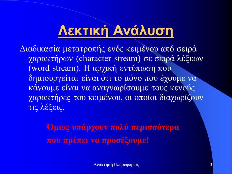 Ανάκτηση Πληροφορίας5 Λεκτική Ανάλυση Διαδικασία μετατροπής ενός κειμένου από σειρά χαρακτήρων (character stream) σε σειρά λέξεων (word stream). Η αρχ