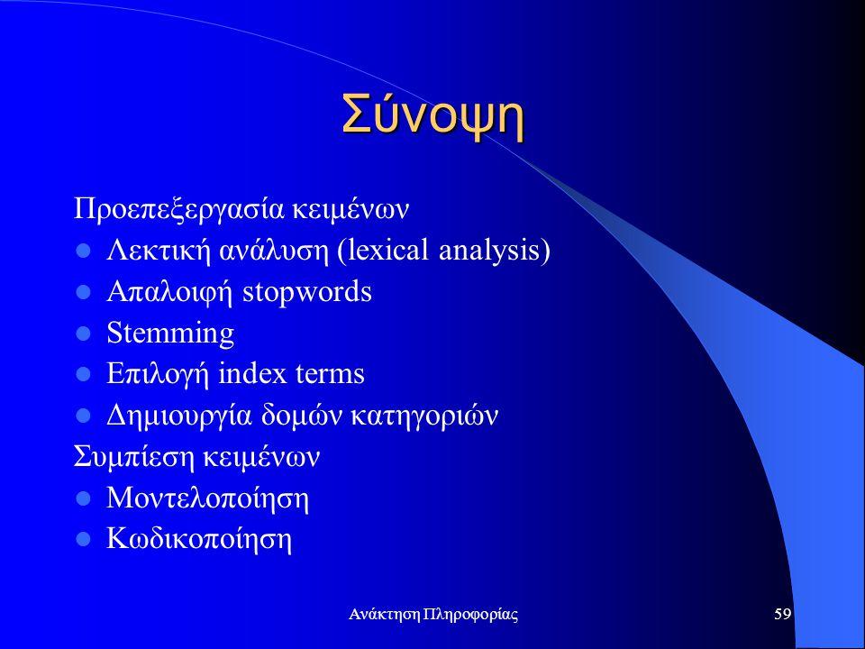 Ανάκτηση Πληροφορίας59 Σύνοψη Προεπεξεργασία κειμένων Λεκτική ανάλυση (lexical analysis) Απαλοιφή stopwords Stemming Επιλογή index terms Δημιουργία δο