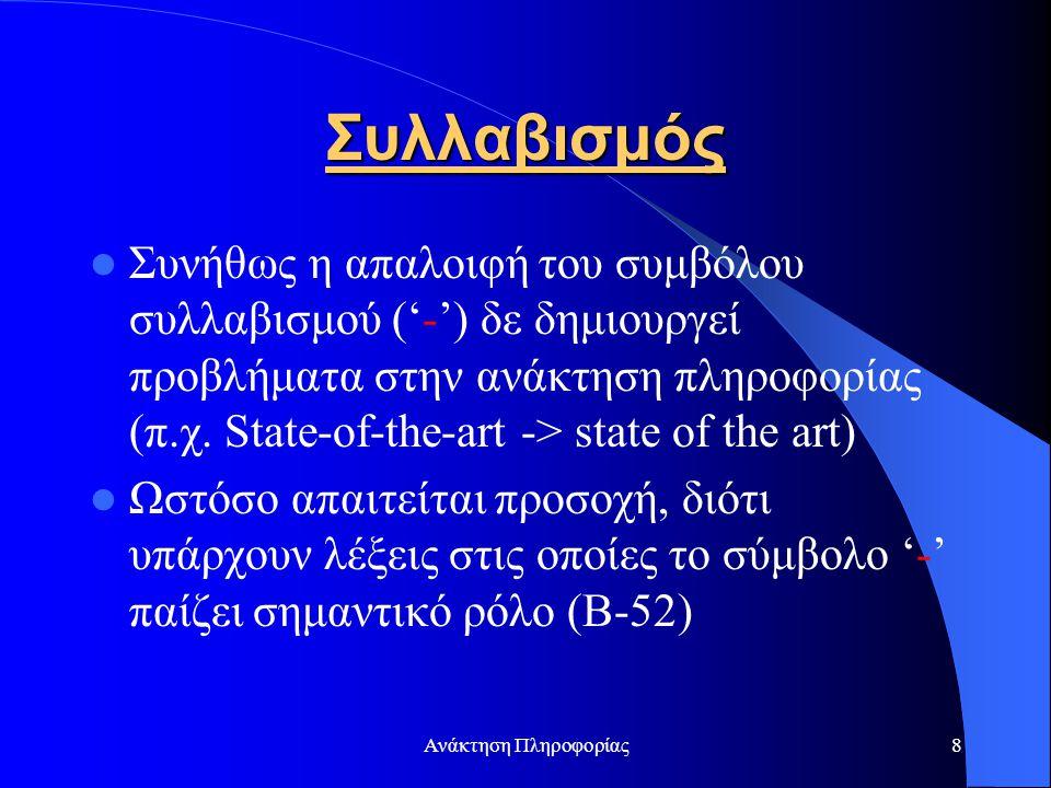 Ανάκτηση Πληροφορίας9 Σύμβολα Στίξης Συνήθως τα σύμβολα στίξης αφαιρούνται εντελώς κατά τη φάση της λεκτικής ανάλυσης κειμένων και ερωτήσεων (I.K.A -> IKA, D.N.A.