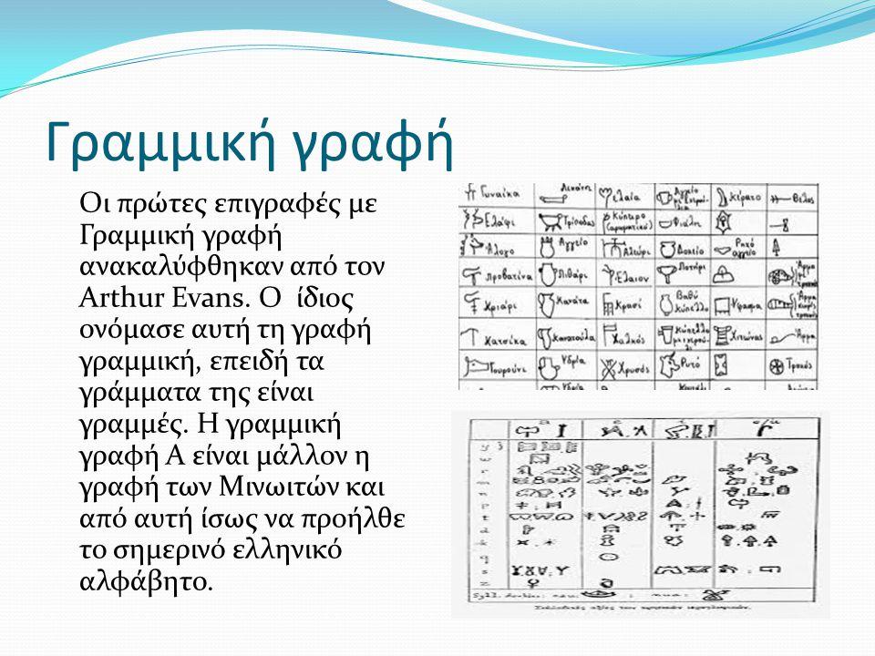 Γραμμική γραφή Οι πρώτες επιγραφές με Γραμμική γραφή ανακαλύφθηκαν από τον Arthur Evans. Ο ίδιος ονόμασε αυτή τη γραφή γραμμική, επειδή τα γράμματα τη