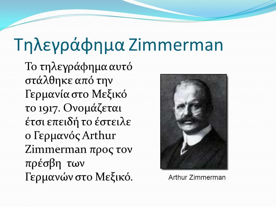 Τηλεγράφημα Zimmerman Το τηλεγράφημα αυτό στάλθηκε από την Γερμανία στο Μεξικό το 1917. Ονομάζεται έτσι επειδή το έστειλε ο Γερμανός Arthur Zimmerman