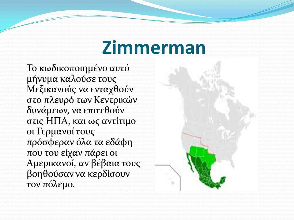 Zimmerman Το κωδικοποιημένο αυτό μήνυμα καλούσε τους Μεξικανούς να ενταχθούν στο πλευρό των Κεντρικών δυνάμεων, να επιτεθούν στις ΗΠΑ, και ως αντίτιμο