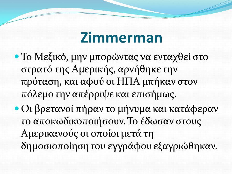 Zimmerman Το Μεξικό, μην μπορώντας να ενταχθεί στο στρατό της Αμερικής, αρνήθηκε την πρόταση, και αφού οι ΗΠΑ μπήκαν στον πόλεμο την απέρριψε και επισ