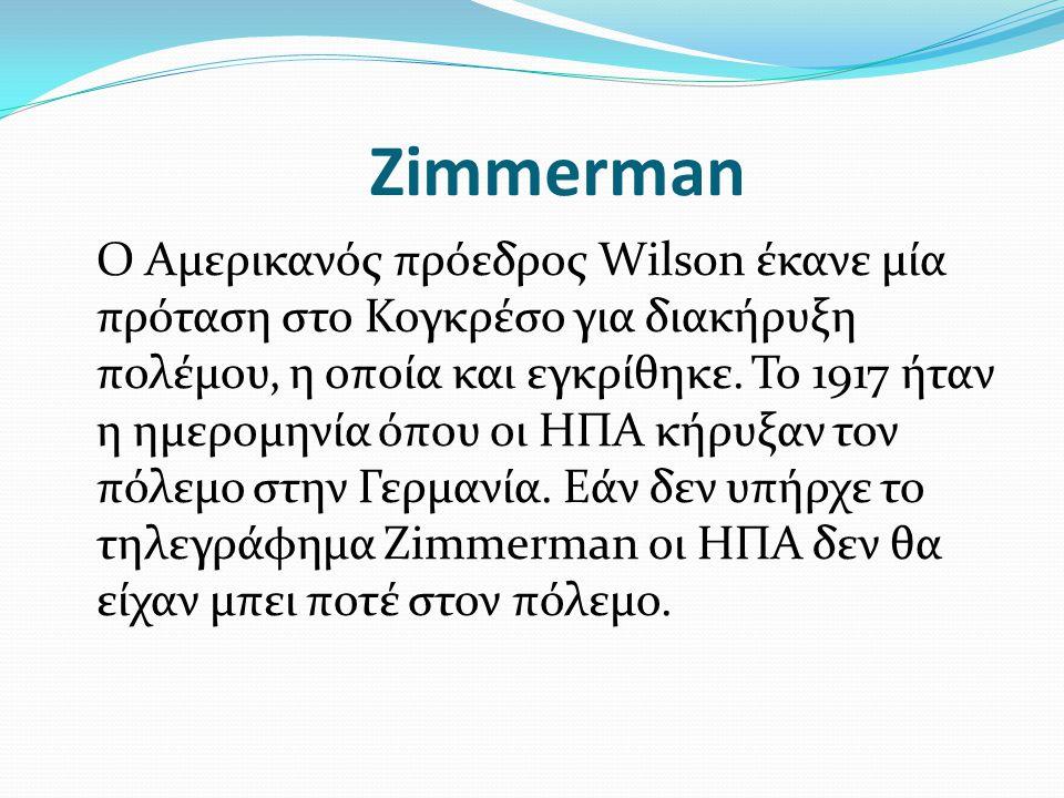 Zimmerman Ο Αμερικανός πρόεδρος Wilson έκανε μία πρόταση στο Κογκρέσο για διακήρυξη πολέμου, η οποία και εγκρίθηκε. Το 1917 ήταν η ημερομηνία όπου οι