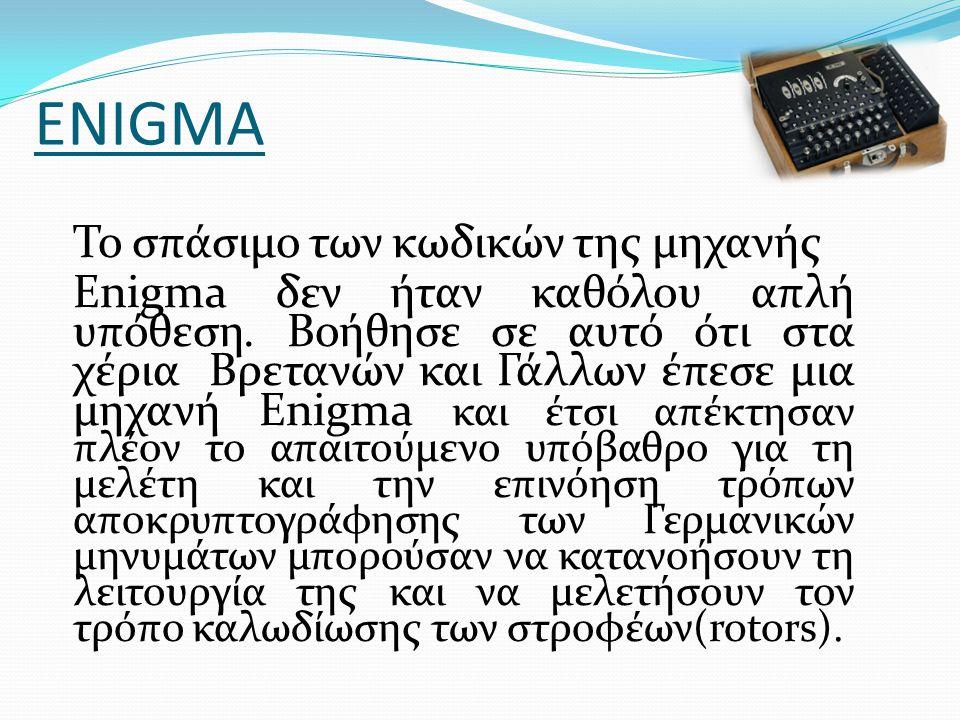 ENIGMA Το σπάσιμο των κωδικών της μηχανής Enigma δεν ήταν καθόλου απλή υπόθεση. Βοήθησε σε αυτό ότι στα χέρια Βρετανών και Γάλλων έπεσε μια μηχανή Eni