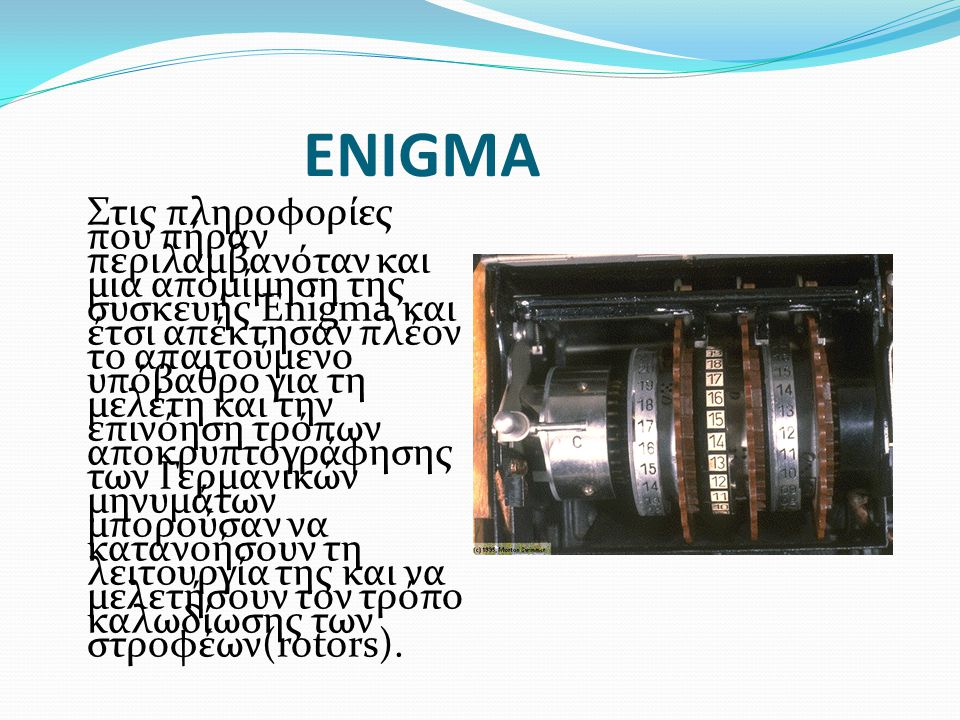 ENIGMA Στις πληροφορίες που πήραν περιλαμβανόταν και μια απομίμηση της συσκευής Enigma και έτσι απέκτησαν πλέον το απαιτούμενο υπόβαθρο για τη μελέτη