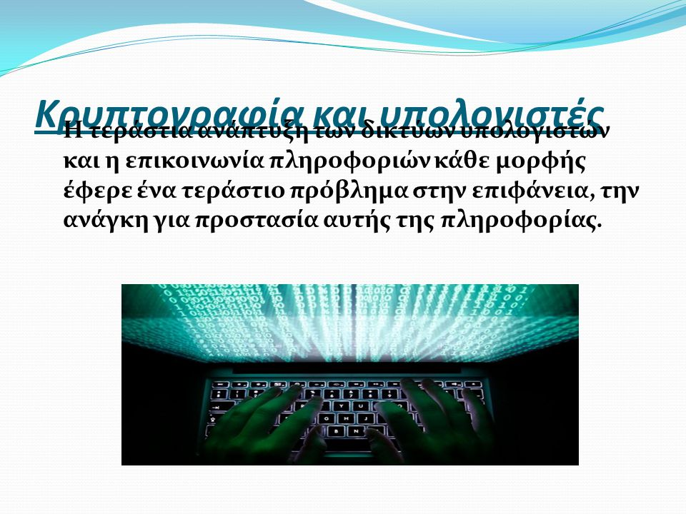 Κρυπτογραφία και υπολογιστές Η τεράστια ανάπτυξη των δικτύων υπολογιστών και η επικοινωνία πληροφοριών κάθε μορφής έφερε ένα τεράστιο πρόβλημα στην επ