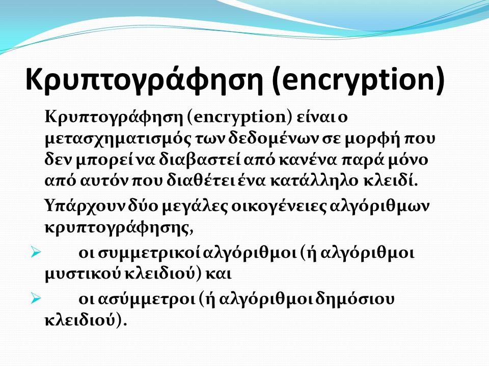 Κρυπτογράφηση (encryption) Κρυπτογράφηση (encryption) είναι ο μετασχηματισμός των δεδομένων σε μορφή που δεν μπορεί να διαβαστεί από κανένα παρά μόνο