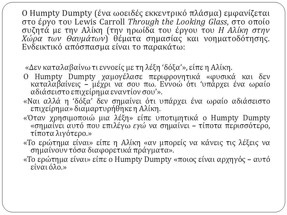Ο Humpty Dumpty ( ένα ωοειδές εκκεντρικό πλάσμα ) εμφανίζεται στο έργο του Lewis Carroll Through the Looking Glass, στο οποίο συζητά με την Αλίκη ( την ηρωίδα του έργου του Η Αλίκη στην Χώρα των Θαυμάτων ) θέματα σημασίας και νοηματοδότησης.