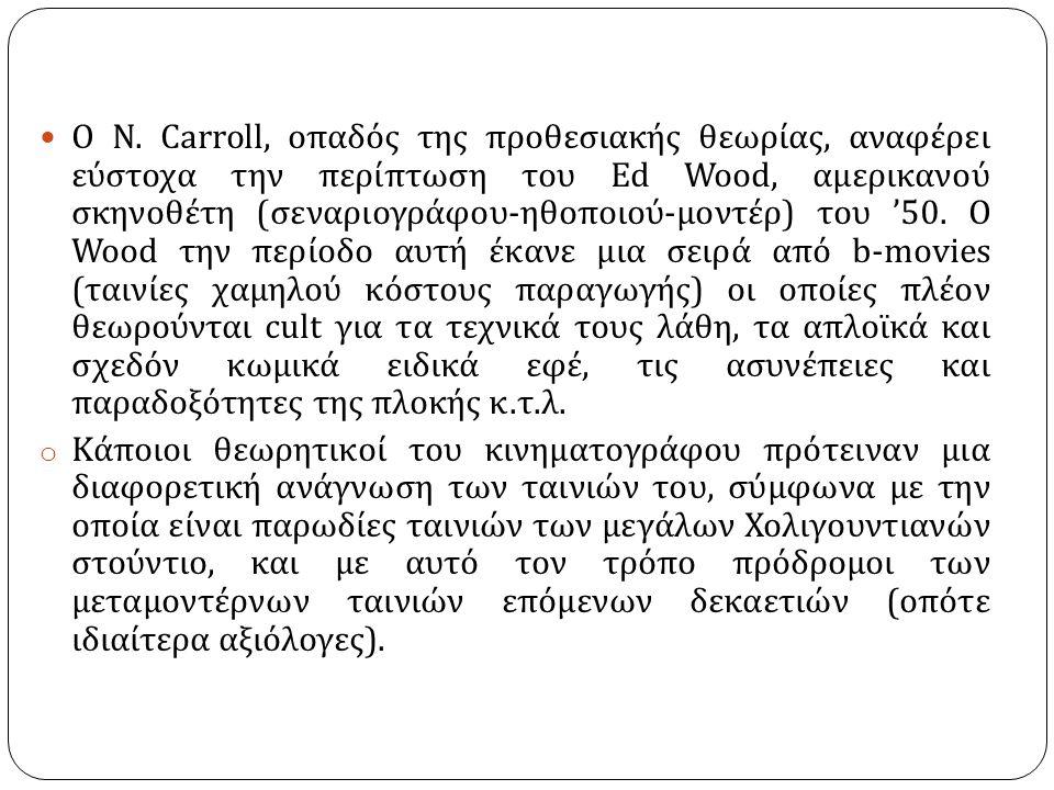 Ο Ν. Carroll, οπαδός της προθεσιακής θεωρίας, αναφέρει εύστοχα την περίπτωση του Ed Wood, αμερικανού σκηνοθέτη ( σεναριογράφου - ηθοποιού - μοντέρ ) τ