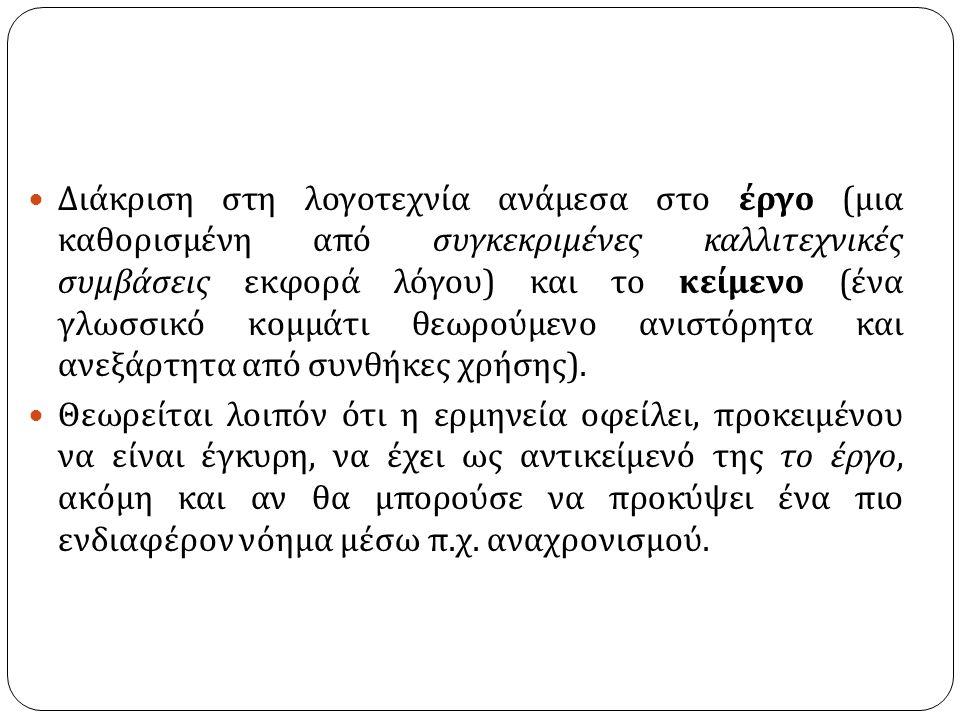 Διάκριση στη λογοτεχνία ανάμεσα στο έργο ( μια καθορισμένη από συγκεκριμένες καλλιτεχνικές συμβάσεις εκφορά λόγου ) και το κείμενο ( ένα γλωσσικό κομμάτι θεωρούμενο ανιστόρητα και ανεξάρτητα από συνθήκες χρήσης ).