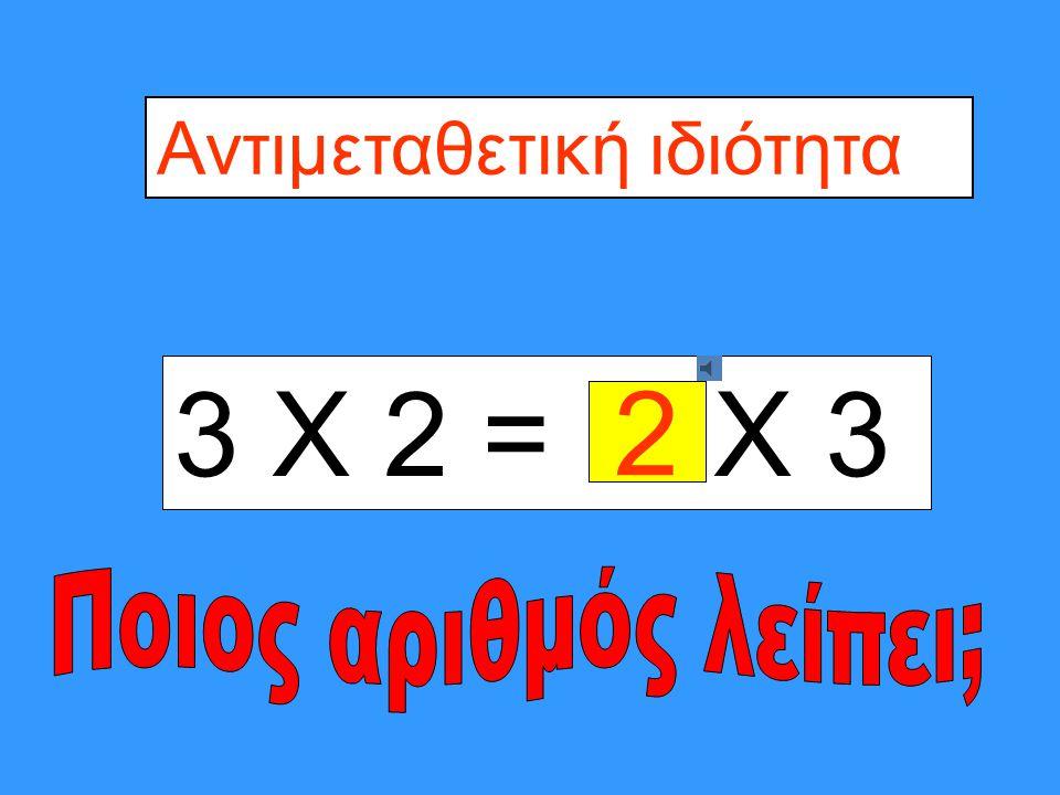 3 Χ 2= 2 Χ Αντιμεταθετική ιδιότητα 3