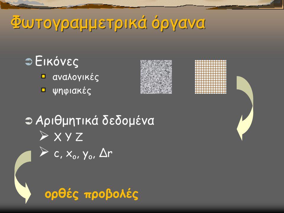 Φωτογραμμετρικά όργανα  Εικόνες αναλογικές ψηφιακές  Αριθμητικά δεδομένα  X Y Z  c, x o, y o, Δr ορθές προβολές