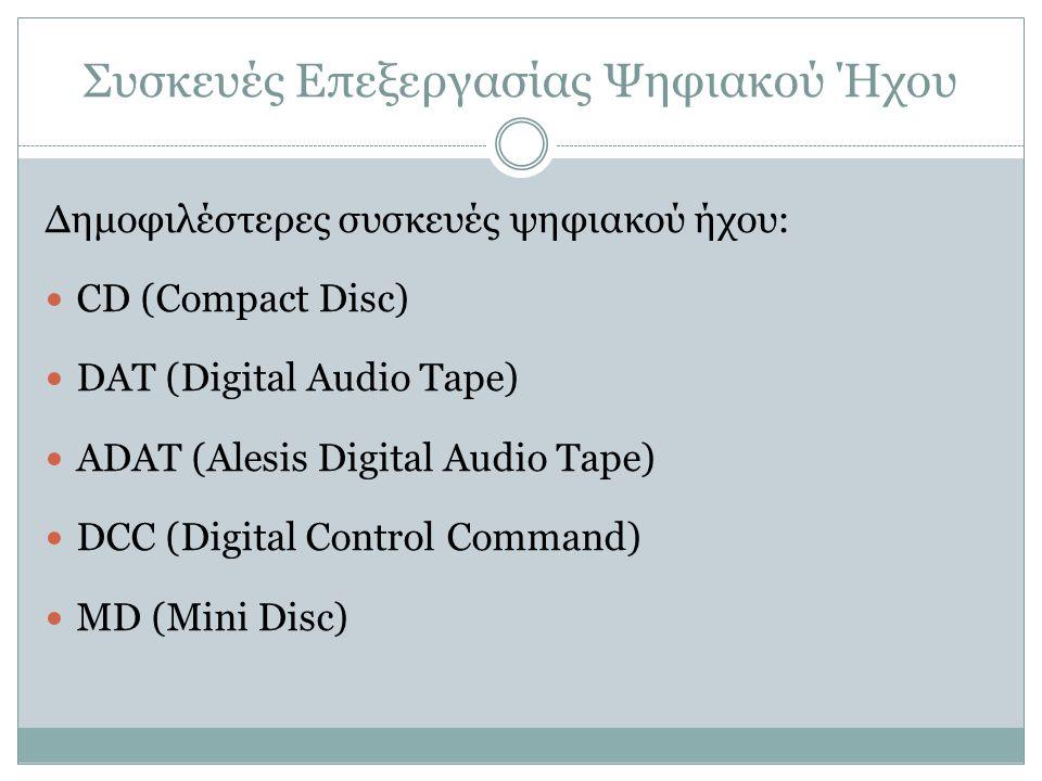 Συσκευές Επεξεργασίας Ψηφιακού Ήχου Δημοφιλέστερες συσκευές ψηφιακού ήχου: CD (Compact Disc) DAT (Digital Audio Tape) ADAT (Alesis Digital Audio Tape)