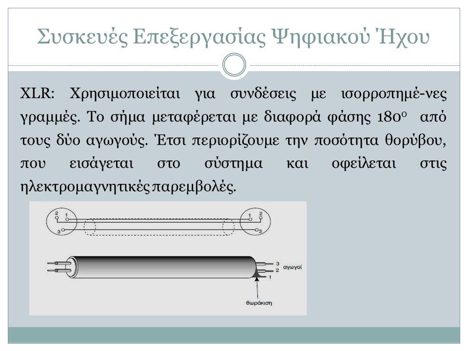 Συσκευές Επεξεργασίας Ψηφιακού Ήχου XLR: Χρησιμοποιείται για συνδέσεις με ισορροπημέ-νες γραμμές. Το σήμα μεταφέρεται με διαφορά φάσης 180 0 από τους