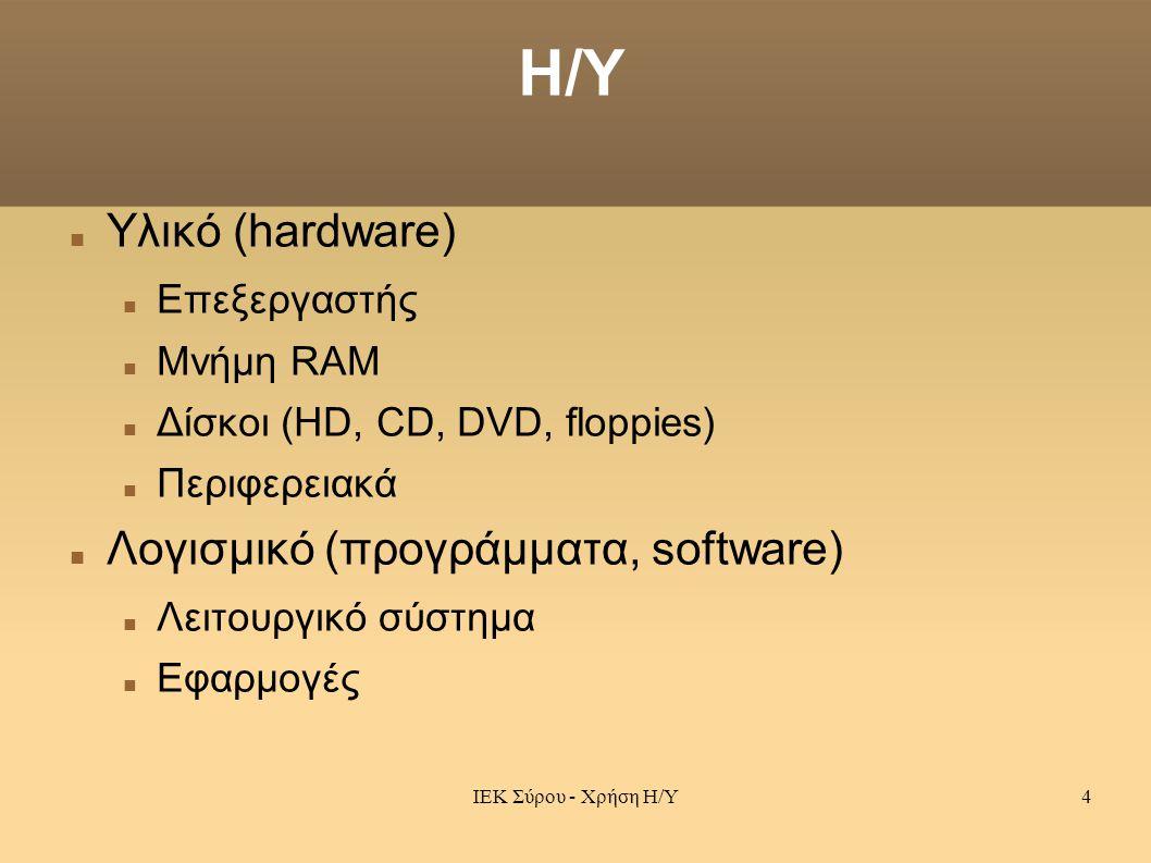 ΙΕΚ Σύρου - Χρήση Η/Υ4 Η/Υ Υλικό (hardware) Επεξεργαστής Μνήμη RAM Δίσκοι (HD, CD, DVD, floppies) Περιφερειακά Λογισμικό (προγράμματα, software) Λειτουργικό σύστημα Εφαρμογές