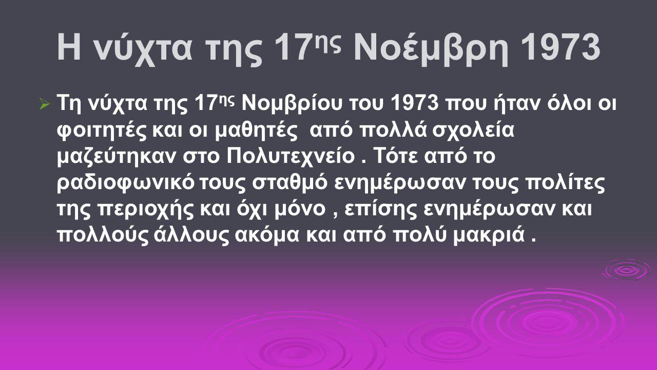Η νύχτα της 17 ης Νοέμβρη 1973   Τη νύχτα της 17 ης Νομβρίου του 1973 που ήταν όλοι οι φοιτητές και οι μαθητές από πολλά σχολεία μαζεύτηκαν στο Πολυτεχνείο.