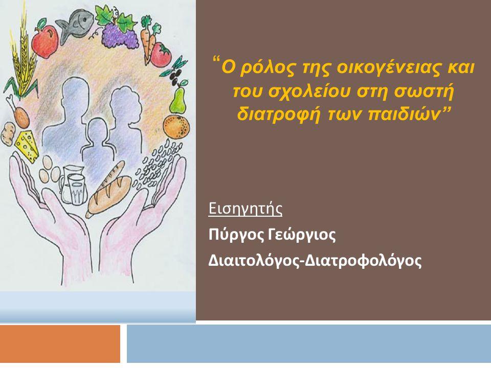 Εισηγητής Πύργος Γεώργιος Διαιτολόγος - Διατροφολόγος Ο ρόλος της οικογένειας και του σχολείου στη σωστή διατροφή των παιδιών