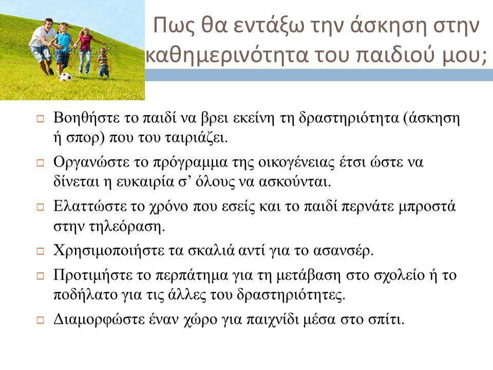 Πως θα εντάξω την άσκηση στην καθημερινότητα του παιδιού μου ;  Βοηθήστε το παιδί να βρει εκείνη τη δραστηριότητα (άσκηση ή σπορ) που του ταιριάζει.