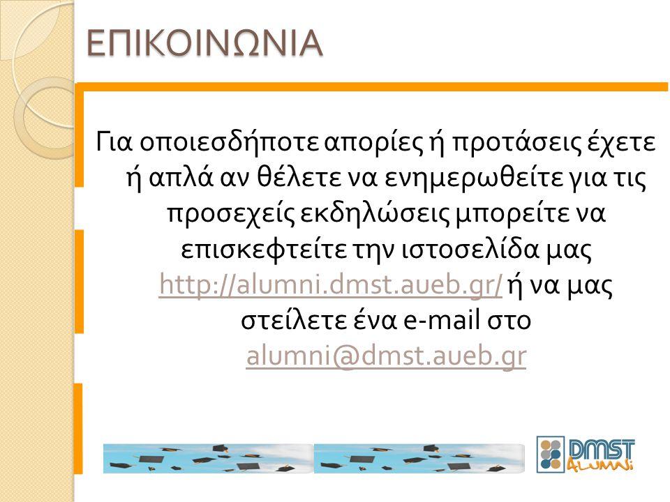 Για οποιεσδήποτε απορίες ή προτάσεις έχετε ή απλά αν θέλετε να ενημερωθείτε για τις προσεχείς εκδηλώσεις μπορείτε να επισκεφτείτε την ιστοσελίδα μας http://alumni.dmst.aueb.gr/ ή να μας στείλετε ένα e-mail στο alumni@dmst.aueb.gr ΕΠΙΚΟΙΝΩΝΙΑ