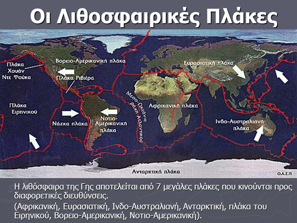 Οι Λιθοσφαιρικές Πλάκες Η λιθόσφαιρα της Γης αποτελείται από 7 μεγάλες πλάκες που κινούνται προς διαφορετικές διευθύνσεις.