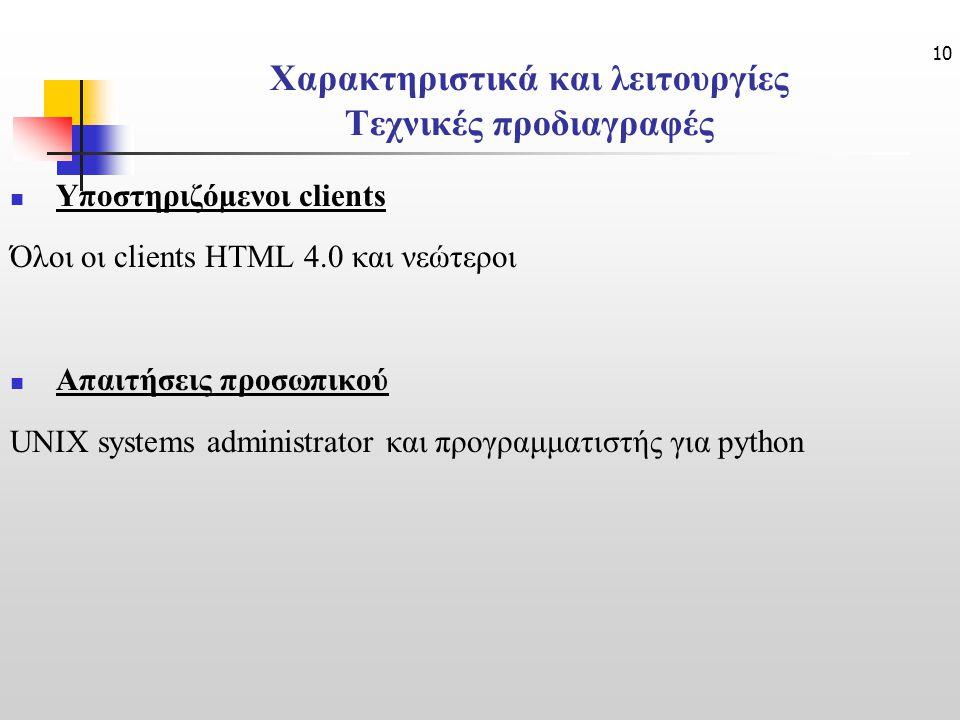 10 Χαρακτηριστικά και λειτουργίες Τεχνικές προδιαγραφές Υποστηριζόμενοι clients Όλοι οι clients HTML 4.0 και νεώτεροι Απαιτήσεις προσωπικού UNIX systems administrator και προγραμματιστής για python