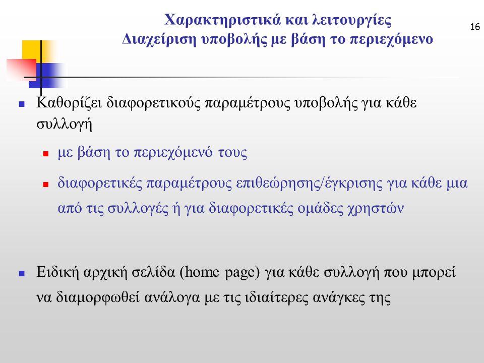 16 Χαρακτηριστικά και λειτουργίες Διαχείριση υποβολής με βάση το περιεχόμενο Καθορίζει διαφορετικούς παραμέτρους υποβολής για κάθε συλλογή με βάση το περιεχόμενό τους διαφορετικές παραμέτρους επιθεώρησης/έγκρισης για κάθε μια από τις συλλογές ή για διαφορετικές ομάδες χρηστών Ειδική αρχική σελίδα (home page) για κάθε συλλογή που μπορεί να διαμορφωθεί ανάλογα με τις ιδιαίτερες ανάγκες της