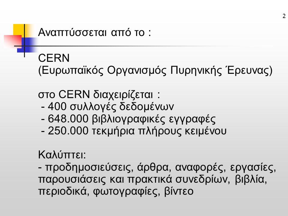 2 Αναπτύσσεται από το : CERN (Ευρωπαϊκός Οργανισμός Πυρηνικής Έρευνας) στο CERN διαχειρίζεται : - 400 συλλογές δεδομένων - 648.000 βιβλιογραφικές εγγραφές - 250.000 τεκμήρια πλήρους κειμένου Καλύπτει: - προδημοσιεύσεις, άρθρα, αναφορές, εργασίες, παρουσιάσεις και πρακτικά συνεδρίων, βιβλία, περιοδικά, φωτογραφίες, βίντεο