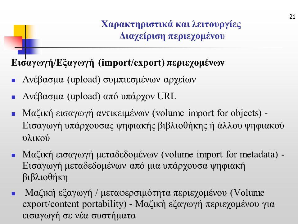 21 Χαρακτηριστικά και λειτουργίες Διαχείριση περιεχομένου Εισαγωγή/Εξαγωγή (import/export) περιεχομένων Ανέβασμα (upload) συμπιεσμένων αρχείων Ανέβασμα (upload) από υπάρχον URL Μαζική εισαγωγή αντικειμένων (volume import for objects) - Εισαγωγή υπάρχουσας ψηφιακής βιβλιοθήκης ή άλλου ψηφιακού υλικού Μαζική εισαγωγή μεταδεδομένων (volume import for metadata) - Εισαγωγή μεταδεδομένων από μια υπάρχουσα ψηφιακή βιβλιοθήκη Μαζική εξαγωγή / μεταφερσιμότητα περιεχομένου (Volume export/content portability) - Μαζική εξαγωγή περιεχομένου για εισαγωγή σε νέα συστήματα