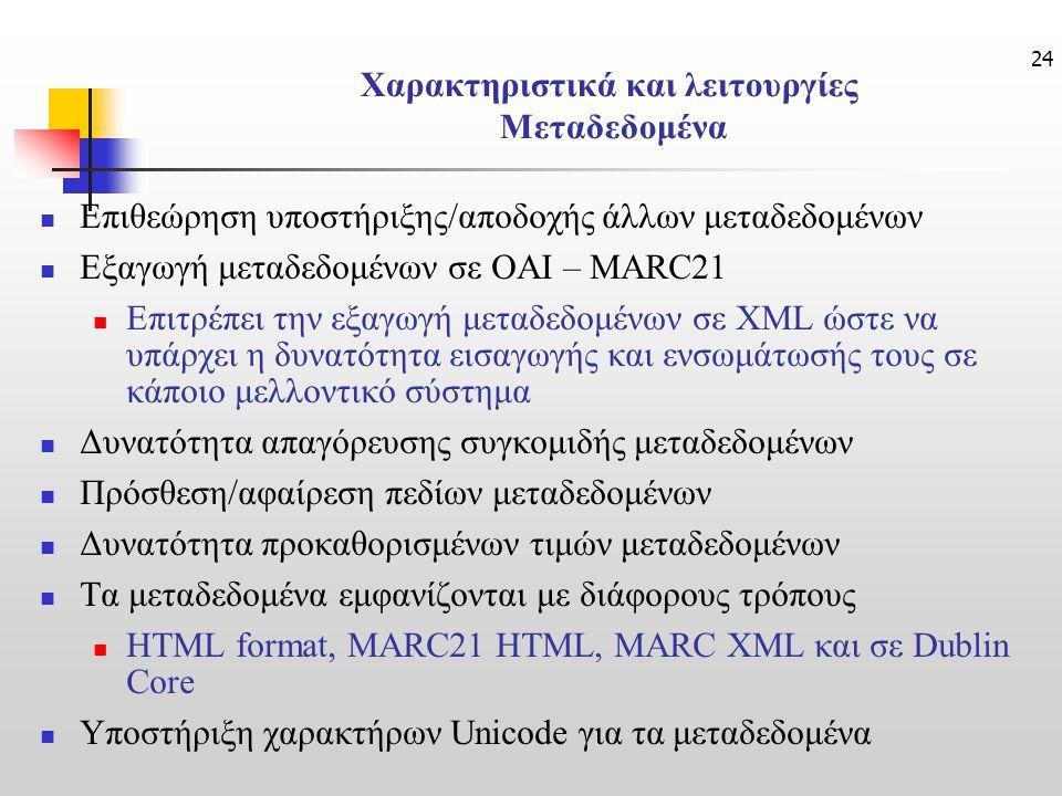 24 Χαρακτηριστικά και λειτουργίες Μεταδεδομένα Επιθεώρηση υποστήριξης/αποδοχής άλλων μεταδεδομένων Εξαγωγή μεταδεδομένων σε OAI – MARC21 Επιτρέπει την εξαγωγή μεταδεδομένων σε XML ώστε να υπάρχει η δυνατότητα εισαγωγής και ενσωμάτωσής τους σε κάποιο μελλοντικό σύστημα Δυνατότητα απαγόρευσης συγκομιδής μεταδεδομένων Πρόσθεση/αφαίρεση πεδίων μεταδεδομένων Δυνατότητα προκαθορισμένων τιμών μεταδεδομένων Τα μεταδεδομένα εμφανίζονται με διάφορους τρόπους HTML format, MARC21 HTML, MARC XML και σε Dublin Core Υποστήριξη χαρακτήρων Unicode για τα μεταδεδομένα