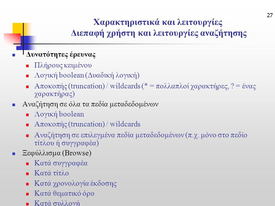 27 Χαρακτηριστικά και λειτουργίες Διεπαφή χρήστη και λειτουργίες αναζήτησης Δυνατότητες έρευνας Πλήρους κειμένου Λογική boolean (Δυαδική λογική) Αποκοπής (truncation) / wildcards (* = πολλαπλοί χαρακτήρες, .