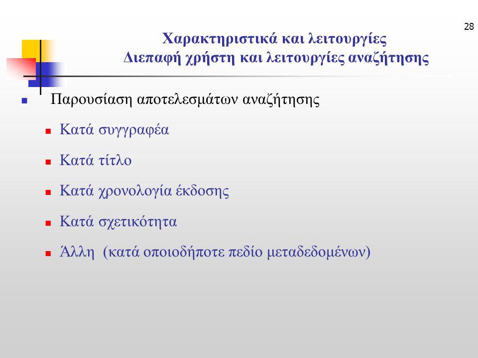28 Χαρακτηριστικά και λειτουργίες Διεπαφή χρήστη και λειτουργίες αναζήτησης Παρουσίαση αποτελεσμάτων αναζήτησης Κατά συγγραφέα Κατά τίτλο Κατά χρονολογία έκδοσης Κατά σχετικότητα Άλλη (κατά οποιοδήποτε πεδίο μεταδεδομένων)