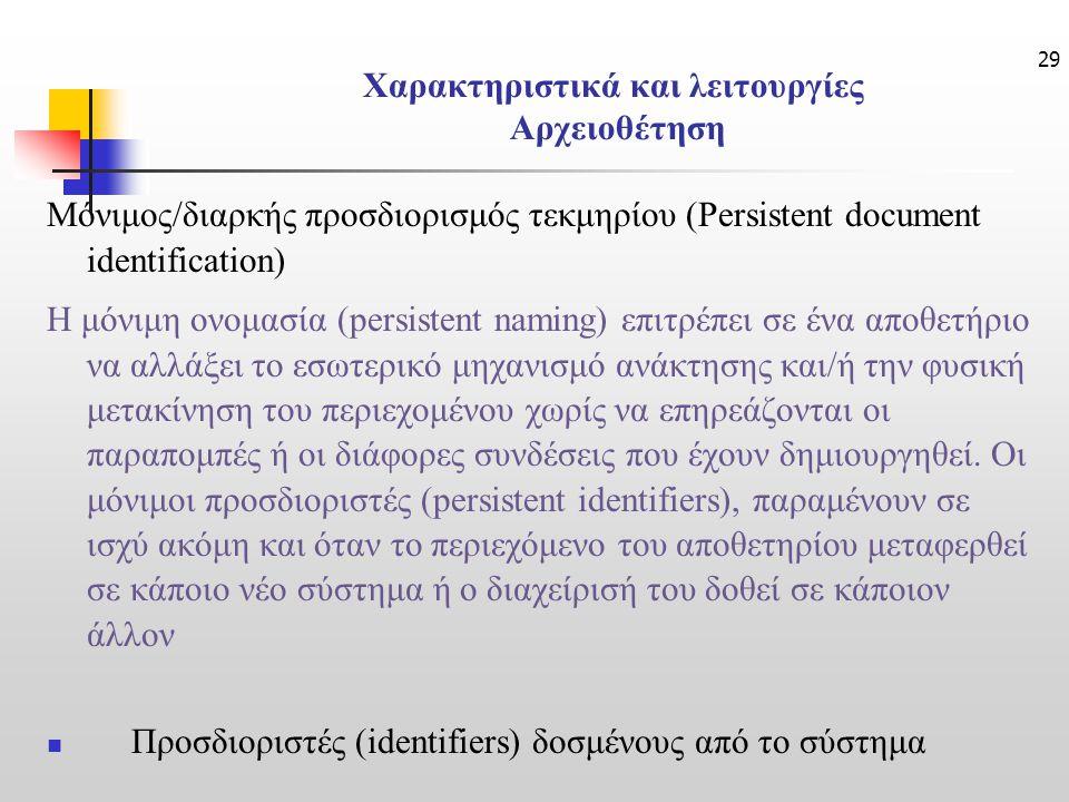 29 Χαρακτηριστικά και λειτουργίες Αρχειοθέτηση Μόνιμος/διαρκής προσδιορισμός τεκμηρίου (Persistent document identification) Η μόνιμη ονομασία (persistent naming) επιτρέπει σε ένα αποθετήριο να αλλάξει το εσωτερικό μηχανισμό ανάκτησης και/ή την φυσική μετακίνηση του περιεχομένου χωρίς να επηρεάζονται οι παραπομπές ή οι διάφορες συνδέσεις που έχουν δημιουργηθεί.