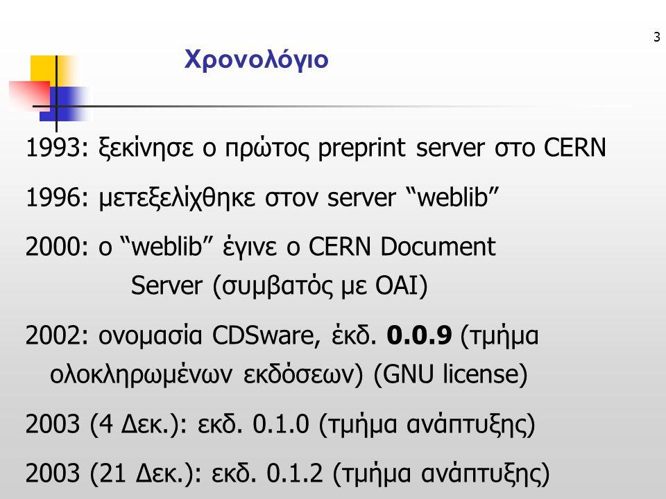 3 1993: ξεκίνησε ο πρώτος preprint server στο CERN 1996: μετεξελίχθηκε στον server weblib 2000: ο weblib έγινε ο CERN Document Server (συμβατός με OAI) 2002: ονομασία CDSware, έκδ.