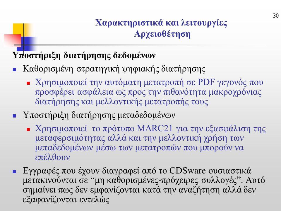 30 Χαρακτηριστικά και λειτουργίες Αρχειοθέτηση Υποστήριξη διατήρησης δεδομένων Καθορισμένη στρατηγική ψηφιακής διατήρησης Χρησιμοποιεί την αυτόματη μετατροπή σε PDF γεγονός που προσφέρει ασφάλεια ως προς την πιθανότητα μακροχρόνιας διατήρησης και μελλοντικής μετατροπής τους Υποστήριξη διατήρησης μεταδεδομένων Χρησιμοποιεί το πρότυπο MARC21 για την εξασφάλιση της μεταφερσιμότητας αλλά και την μελλοντική χρήση των μεταδεδομένων μέσω των μετατροπών που μπορούν να επέλθουν Εγγραφές που έχουν διαγραφεί από το CDSware ουσιαστικά μετακινούνται σε μη καθορισμένες-πρόχειρες συλλογές .