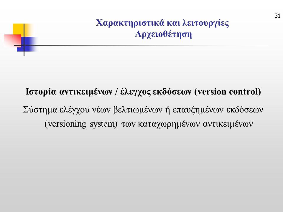 31 Χαρακτηριστικά και λειτουργίες Αρχειοθέτηση Ιστορία αντικειμένων / έλεγχος εκδόσεων (version control) Σύστημα ελέγχου νέων βελτιωμένων ή επαυξημένων εκδόσεων (versioning system) των καταχωρημένων αντικειμένων
