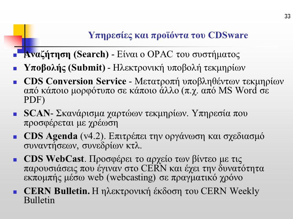 33 Υπηρεσίες και προϊόντα του CDSware Αναζήτηση (Search) - Είναι ο OPAC του συστήματος Υποβολής (Submit) - Ηλεκτρονική υποβολή τεκμηρίων CDS Conversion Service - Μετατροπή υποβληθέντων τεκμηρίων από κάποιο μορφότυπο σε κάποιο άλλο (π.χ.
