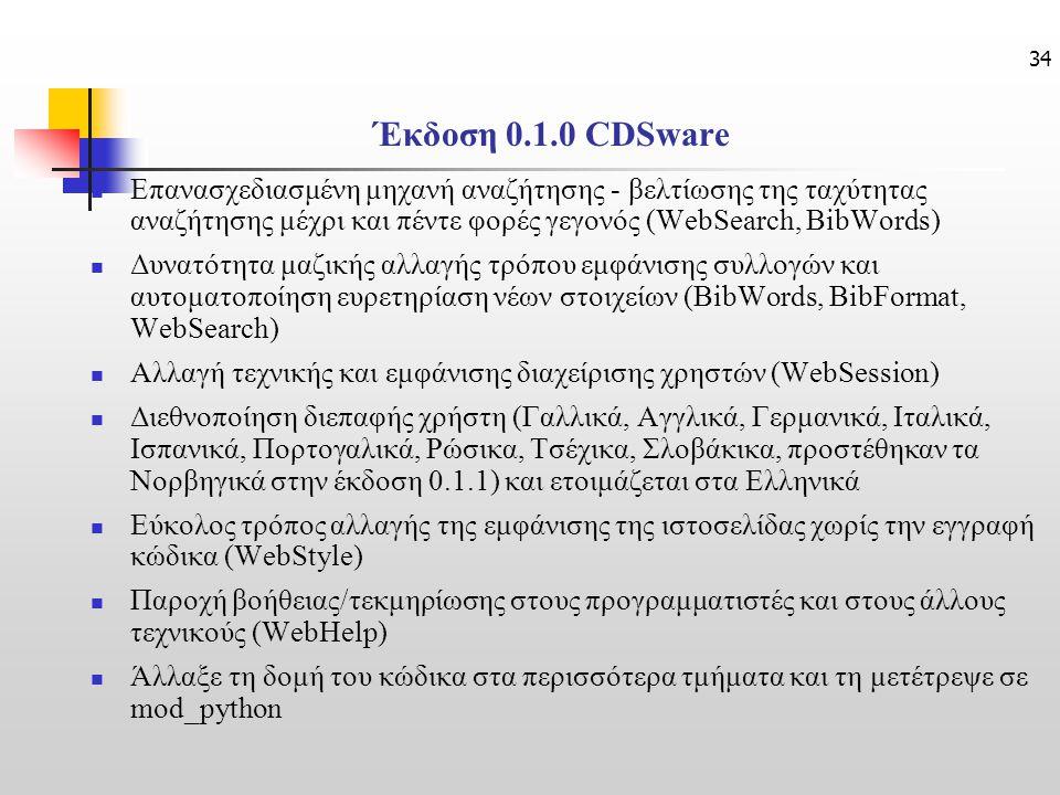 34 Έκδοση 0.1.0 CDSware Επανασχεδιασμένη μηχανή αναζήτησης - βελτίωσης της ταχύτητας αναζήτησης μέχρι και πέντε φορές γεγονός (WebSearch, BibWords) Δυνατότητα μαζικής αλλαγής τρόπου εμφάνισης συλλογών και αυτοματοποίηση ευρετηρίαση νέων στοιχείων (BibWords, BibFormat, WebSearch) Αλλαγή τεχνικής και εμφάνισης διαχείρισης χρηστών (WebSession) Διεθνοποίηση διεπαφής χρήστη (Γαλλικά, Αγγλικά, Γερμανικά, Ιταλικά, Ισπανικά, Πορτογαλικά, Ρώσικα, Τσέχικα, Σλοβάκικα, προστέθηκαν τα Νορβηγικά στην έκδοση 0.1.1) και ετοιμάζεται στα Ελληνικά Εύκολος τρόπος αλλαγής της εμφάνισης της ιστοσελίδας χωρίς την εγγραφή κώδικα (WebStyle) Παροχή βοήθειας/τεκμηρίωσης στους προγραμματιστές και στους άλλους τεχνικούς (WebHelp) Άλλαξε τη δομή του κώδικα στα περισσότερα τμήματα και τη μετέτρεψε σε mod_python