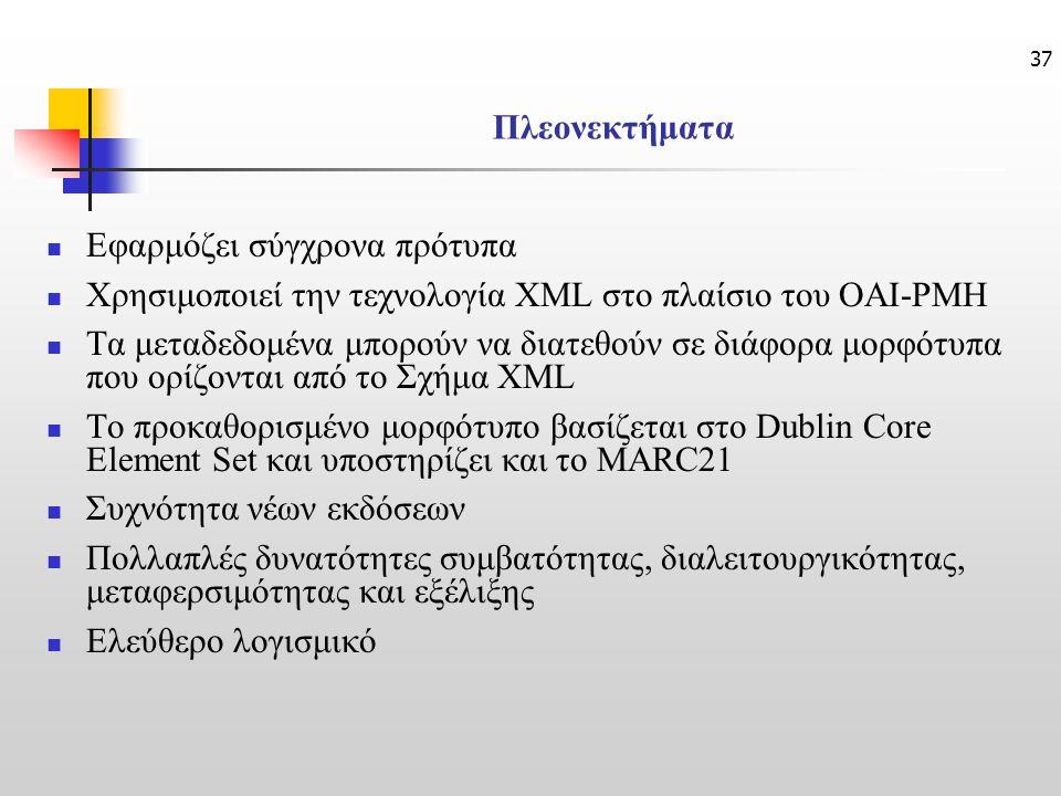 37 Πλεονεκτήματα Εφαρμόζει σύγχρονα πρότυπα Χρησιμοποιεί την τεχνολογία XML στο πλαίσιο του ΟΑΙ-PMH Τα μεταδεδομένα μπορούν να διατεθούν σε διάφορα μορφότυπα που ορίζονται από το Σχήμα XML Το προκαθορισμένο μορφότυπο βασίζεται στο Dublin Core Element Set και υποστηρίζει και το MARC21 Συχνότητα νέων εκδόσεων Πολλαπλές δυνατότητες συμβατότητας, διαλειτουργικότητας, μεταφερσιμότητας και εξέλιξης Ελεύθερο λογισμικό