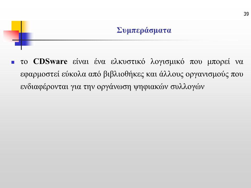 39 Συμπεράσματα το CDSware είναι ένα ελκυστικό λογισμικό που μπορεί να εφαρμοστεί εύκολα από βιβλιοθήκες και άλλους οργανισμούς που ενδιαφέρονται για την οργάνωση ψηφιακών συλλογών