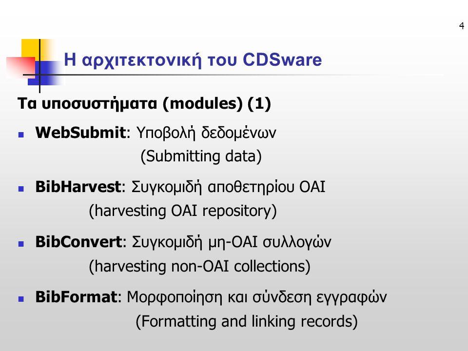 4 Η αρχιτεκτονική του CDSware Τα υποσυστήματα (modules) (1) WebSubmit: Υποβολή δεδομένων (Submitting data) BibHarvest: Συγκομιδή αποθετηρίου OAI (harvesting OAI repository) BibConvert: Συγκομιδή μη-OAI συλλογών (harvesting non-OAI collections) BibFormat: Μορφοποίηση και σύνδεση εγγραφών (Formatting and linking records)