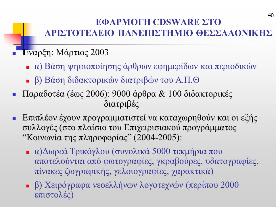 40 ΕΦΑΡΜΟΓΗ CDSWARE ΣΤΟ ΑΡΙΣΤΟΤΕΛΕΙΟ ΠΑΝΕΠΙΣΤΗΜΙΟ ΘΕΣΣΑΛΟΝΙΚΗΣ Έναρξη: Μάρτιος 2003 α) Βάση ψηφιοποίησης άρθρων εφημερίδων και περιοδικών β) Βάση διδακτορικών διατριβών του Α.Π.Θ Παραδοτέα (έως 2006): 9000 άρθρα & 100 διδακτορικές διατριβές Επιπλέον έχουν προγραμματιστεί να καταχωρηθούν και οι εξής συλλογές (στο πλαίσιο του Επιχειρισιακού προγράμματος Κοινωνία της πληροφορίας (2004-2005): α)Δωρεά Τρικόγλου (συνολικά 5000 τεκμήρια που αποτελούνται από φωτογραφίες, γκραβούρες, υδατογραφίες, πίνακες ζωγραφικής, γελοιογραφίες, χαρακτικά) β) Χειρόγραφα νεοελλήνων λογοτεχνών (περίπου 2000 επιστολές)
