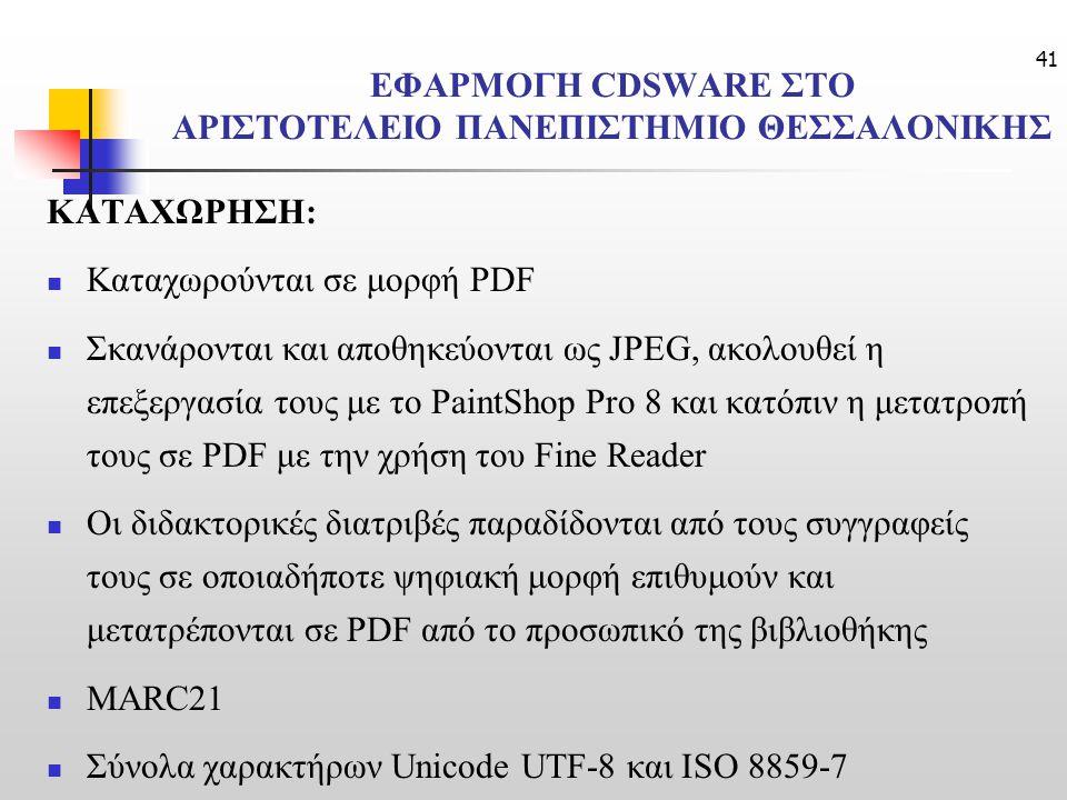 41 ΕΦΑΡΜΟΓΗ CDSWARE ΣΤΟ ΑΡΙΣΤΟΤΕΛΕΙΟ ΠΑΝΕΠΙΣΤΗΜΙΟ ΘΕΣΣΑΛΟΝΙΚΗΣ ΚΑΤΑΧΩΡΗΣΗ: Καταχωρούνται σε μορφή PDF Σκανάρονται και αποθηκεύονται ως JPEG, ακολουθεί η επεξεργασία τους με το PaintShop Pro 8 και κατόπιν η μετατροπή τους σε PDF με την χρήση του Fine Reader Οι διδακτορικές διατριβές παραδίδονται από τους συγγραφείς τους σε οποιαδήποτε ψηφιακή μορφή επιθυμούν και μετατρέπονται σε PDF από το προσωπικό της βιβλιοθήκης MARC21 Σύνολα χαρακτήρων Unicode UTF-8 και ISO 8859-7