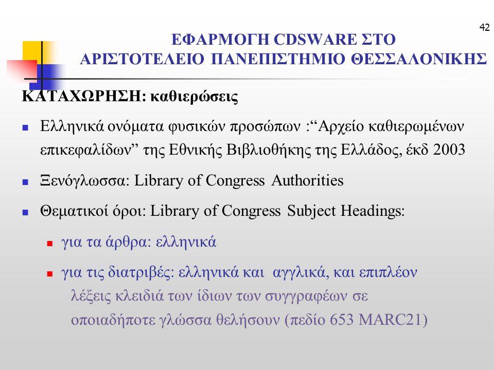 42 ΕΦΑΡΜΟΓΗ CDSWARE ΣΤΟ ΑΡΙΣΤΟΤΕΛΕΙΟ ΠΑΝΕΠΙΣΤΗΜΙΟ ΘΕΣΣΑΛΟΝΙΚΗΣ ΚΑΤΑΧΩΡΗΣΗ: καθιερώσεις Ελληνικά ονόματα φυσικών προσώπων : Αρχείο καθιερωμένων επικεφαλίδων της Εθνικής Βιβλιοθήκης της Ελλάδος, έκδ 2003 Ξενόγλωσσα: Library of Congress Authorities Θεματικοί όροι: Library of Congress Subject Headings: για τα άρθρα: ελληνικά για τις διατριβές: ελληνικά και αγγλικά, και επιπλέον λέξεις κλειδιά των ίδιων των συγγραφέων σε οποιαδήποτε γλώσσα θελήσουν (πεδίο 653 MARC21)