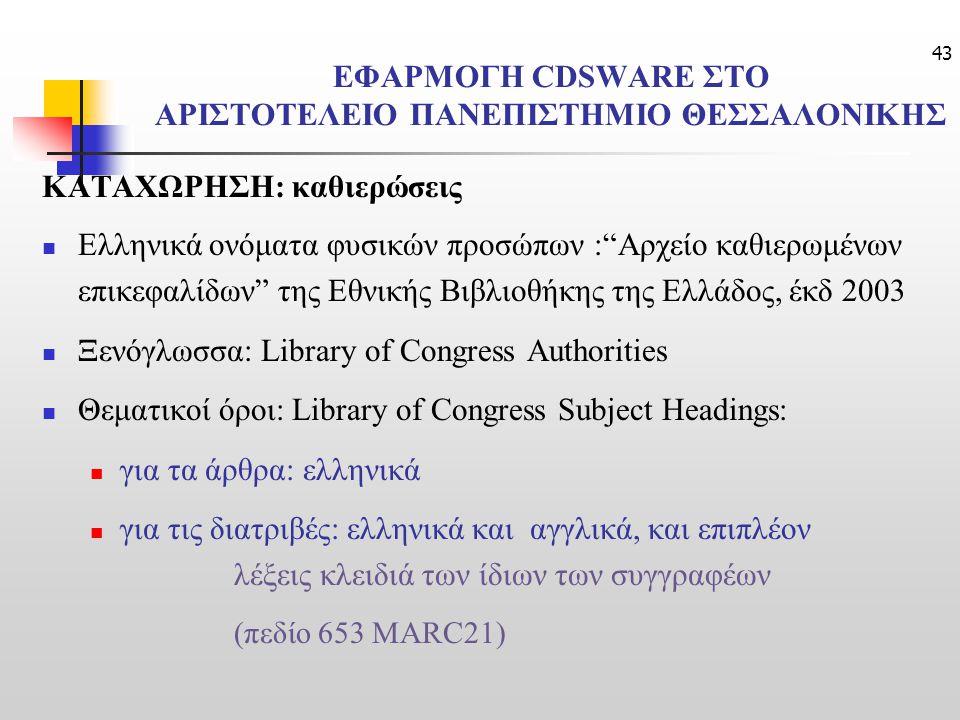 43 ΕΦΑΡΜΟΓΗ CDSWARE ΣΤΟ ΑΡΙΣΤΟΤΕΛΕΙΟ ΠΑΝΕΠΙΣΤΗΜΙΟ ΘΕΣΣΑΛΟΝΙΚΗΣ ΚΑΤΑΧΩΡΗΣΗ: καθιερώσεις Ελληνικά ονόματα φυσικών προσώπων : Αρχείο καθιερωμένων επικεφαλίδων της Εθνικής Βιβλιοθήκης της Ελλάδος, έκδ 2003 Ξενόγλωσσα: Library of Congress Authorities Θεματικοί όροι: Library of Congress Subject Headings: για τα άρθρα: ελληνικά για τις διατριβές: ελληνικά και αγγλικά, και επιπλέον λέξεις κλειδιά των ίδιων των συγγραφέων (πεδίο 653 MARC21)