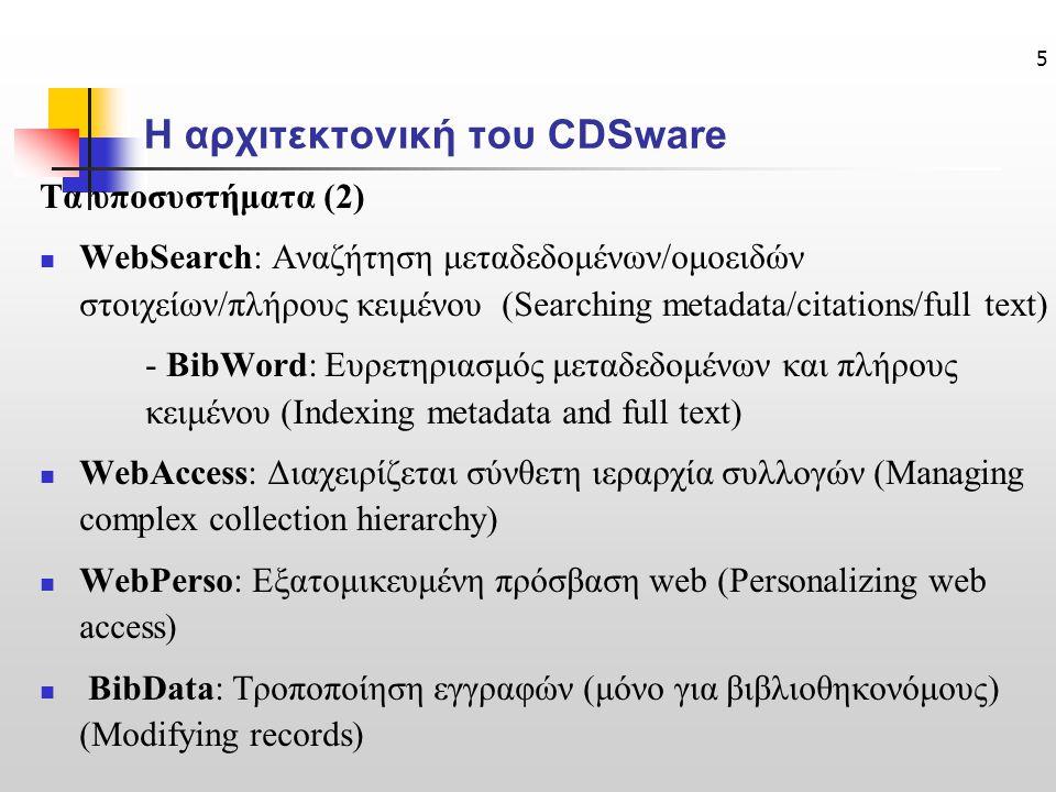 5 Η αρχιτεκτονική του CDSware Τα υποσυστήματα (2) WebSearch: Αναζήτηση μεταδεδομένων/ομοειδών στοιχείων/πλήρους κειμένου (Searching metadata/citations/full text) - BibWord: Ευρετηριασμός μεταδεδομένων και πλήρους κειμένου (Indexing metadata and full text) WebAccess: Διαχειρίζεται σύνθετη ιεραρχία συλλογών (Managing complex collection hierarchy) WebPerso: Εξατομικευμένη πρόσβαση web (Personalizing web access) BibData: Τροποποίηση εγγραφών (μόνο για βιβλιοθηκονόμους) (Modifying records)