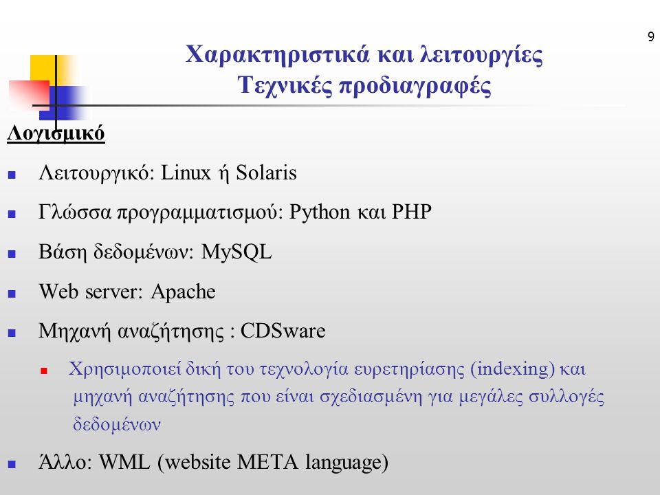 9 Χαρακτηριστικά και λειτουργίες Τεχνικές προδιαγραφές Λογισμικό Λειτουργικό: Linux ή Solaris Γλώσσα προγραμματισμού: Python και PHP Βάση δεδομένων: MySQL Web server: Apache Μηχανή αναζήτησης : CDSware Χρησιμοποιεί δική του τεχνολογία ευρετηρίασης (indexing) και μηχανή αναζήτησης που είναι σχεδιασμένη για μεγάλες συλλογές δεδομένων Άλλο: WML (website META language)