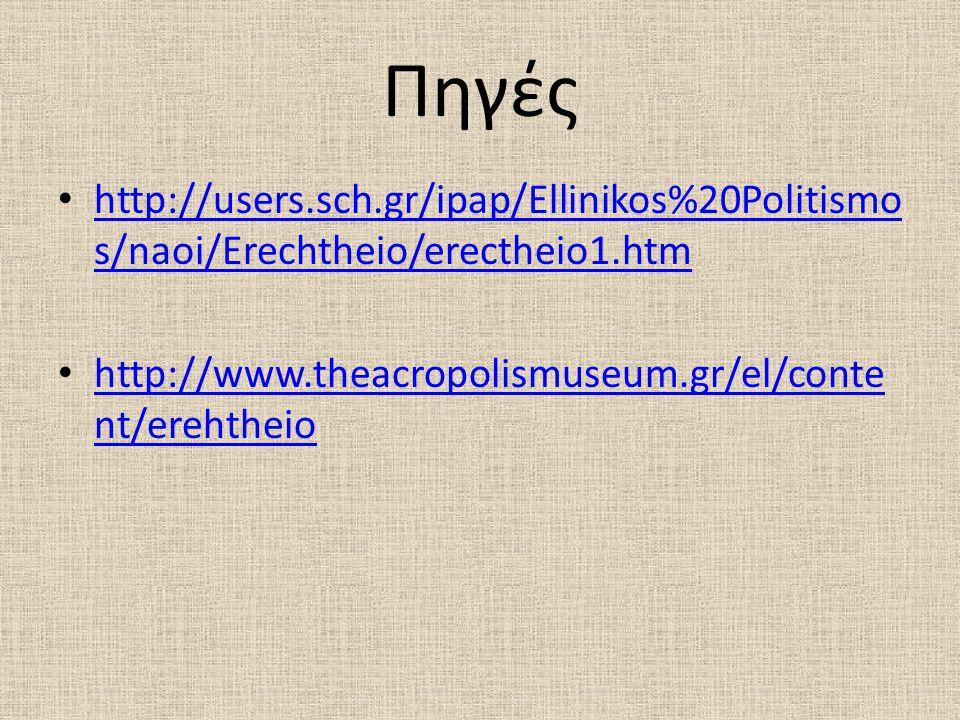 Πηγές http://users.sch.gr/ipap/Ellinikos%20Politismo s/naoi/Erechtheio/erectheio1.htm http://users.sch.gr/ipap/Ellinikos%20Politismo s/naoi/Erechtheio