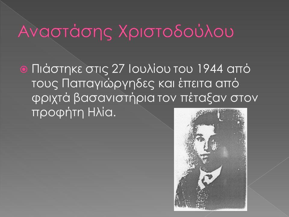  Πιάστηκε στις 27 Ιουλίου του 1944 από τους Παπαγιώργηδες και έπειτα από φριχτά βασανιστήρια τον πέταξαν στον προφήτη Ηλία.