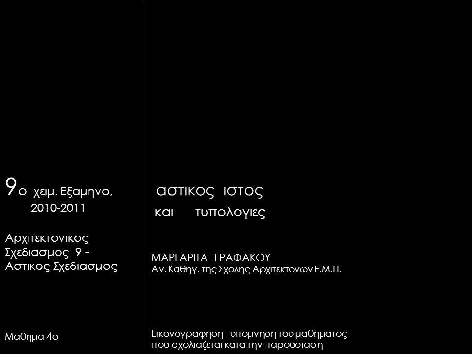αστικος ιστος και τυπολογιες ΜΑΡΓΑΡΙΤΑ ΓΡΑΦΑΚΟΥ Αν. Καθηγ. της Σχολης Αρχιτεκτονων Ε.Μ.Π. Εικονογραφηση –υπομνηση του μαθηματος που σχολιαζεται κατα τ